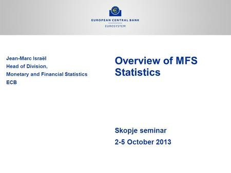 Overview of MFS Statistics Skopje seminar 2-5 October 2013 Jean-Marc Israël Head of Division, Monetary and Financial Statistics ECB.