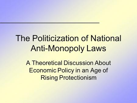 The Politicization of National Anti-Monopoly Laws A Theoretical Discussion About Economic Policy in an Age of Rising Protectionism.