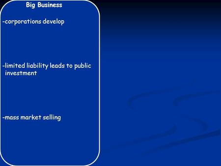 Big Business -corporations develop -limited liability leads to public investment -mass market selling.