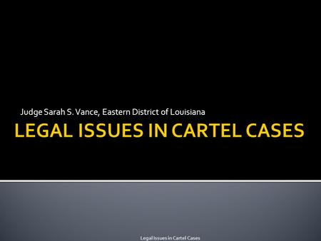 Judge Sarah S. Vance, Eastern District of Louisiana Legal Issues in Cartel Cases.
