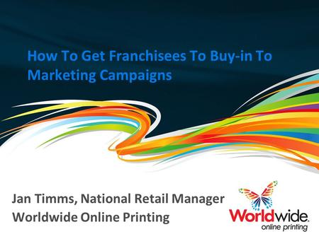 How To Get Franchisees To Buy-in To Marketing Campaigns Jan Timms, National Retail Manager Worldwide Online Printing.