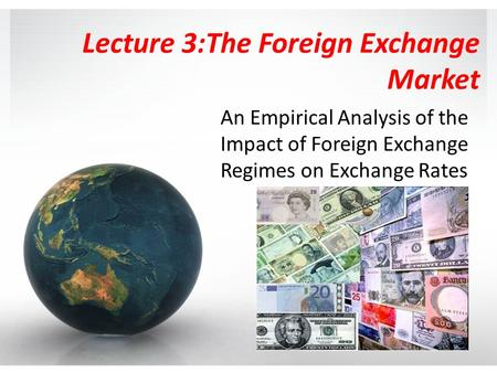Lecture 3:The Foreign Exchange Market An Empirical Analysis of the Impact of Foreign Exchange Regimes on Exchange Rates.