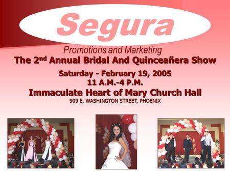 Segura Promotions and Marketing The 2 nd Annual Bridal And Quinceañera Show Saturday - February 19, 2005 11 A.M.-4 P.M. Immaculate Heart of Mary Church.