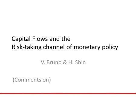 Capital Flows and the Risk-taking channel of monetary policy V. Bruno & H. Shin (Comments on)