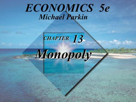 Michael Parkin ECONOMICS 5e CHAPTER 13 Monopoly 1.