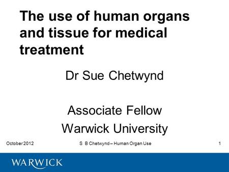 October 2012S B Chetwynd – Human Organ Use1 The use of human organs and tissue for medical treatment Dr Sue Chetwynd Associate Fellow Warwick University.