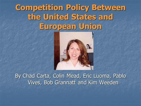 Competition Policy Between the United States and European Union By Chad Carta, Colin Mead, Eric Luoma, Pablo Vives, Bob Grannatt and Kim Weeden.