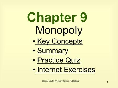 1 Chapter 9 Monopoly Key Concepts Key Concepts Summary Practice Quiz Internet Exercises Internet Exercises ©2002 South-Western College Publishing.
