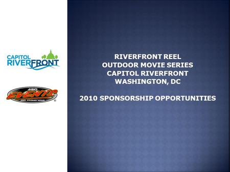 RIVERFRONT REEL OUTDOOR MOVIE SERIES CAPITOL RIVERFRONT WASHINGTON, DC 2010 SPONSORSHIP OPPORTUNITIES.