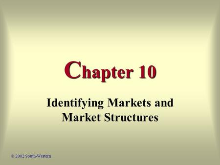 C hapter 10 Identifying Markets and Market Structures © 2002 South-Western.