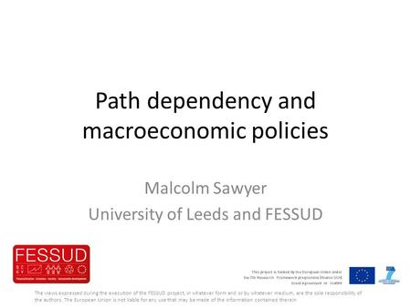 Path dependency and macroeconomic policies Malcolm Sawyer University of Leeds and FESSUD The views expressed during the execution of the FESSUD project,
