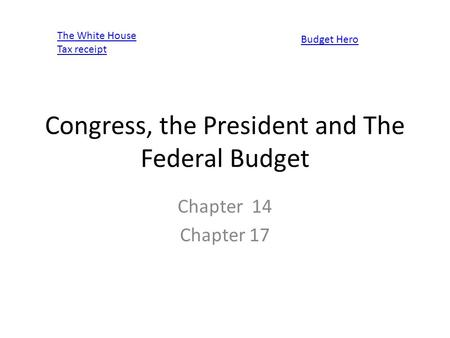 Congress, the President and The Federal Budget Chapter 14 Chapter 17 The White House Tax receipt Budget Hero.