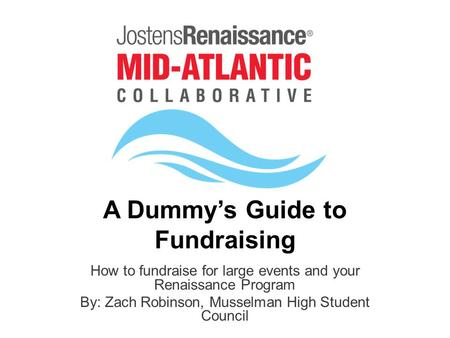 A Dummy's Guide to Fundraising How to fundraise for large events and your Renaissance Program By: Zach Robinson, Musselman High Student Council.