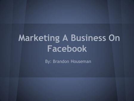 Marketing A Business On Facebook By: Brandon Houseman.