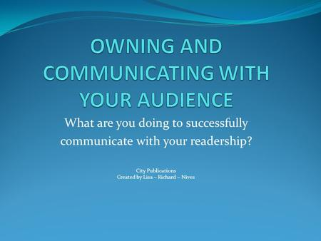What are you doing to successfully communicate with your readership? City Publications Created by Lisa ~ Richard ~ Nives.