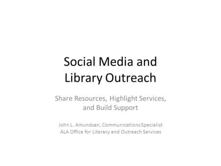 Social Media and Library Outreach Share Resources, Highlight Services, and Build Support John L. Amundsen, Communications Specialist ALA Office for Literacy.