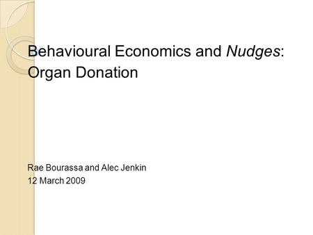 Behavioural Economics and Nudges: Organ Donation Rae Bourassa and Alec Jenkin 12 March 2009.