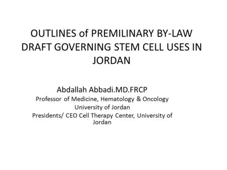OUTLINES of PREMILINARY BY-LAW DRAFT GOVERNING STEM CELL USES IN JORDAN Abdallah Abbadi.MD.FRCP Professor of Medicine, Hematology & Oncology University.