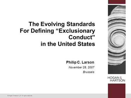 "© Hogan & Hartson LLP. All rights reserved. The Evolving Standards For Defining ""Exclusionary Conduct"" in the United States Philip C. Larson November 28,"
