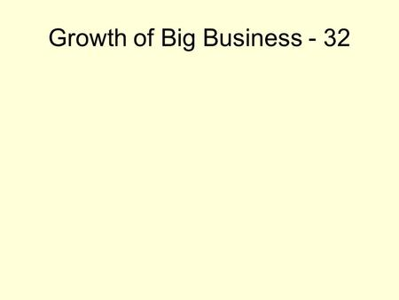 Growth of Big Business - 32. Analyze the different types of businesses and business practices. Compare and contrast the advantages and disadvantages of.