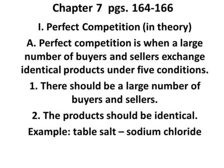 Chapter 7 pgs. 164-166 I. Perfect Competition (in theory) A. Perfect competition is when a large number of buyers and sellers exchange identical products.