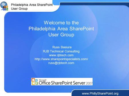 Philadelphia Area SharePoint User Group www.PhillySharePoint.org Welcome to the Philadelphia Area SharePoint User Group Russ Basiura RJB Technical Consulting.