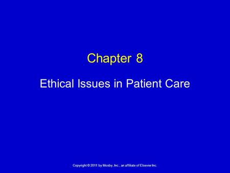 1 Copyright © 2011 by Mosby, Inc., an affiliate of Elsevier Inc. Chapter 8 Ethical Issues in Patient Care.