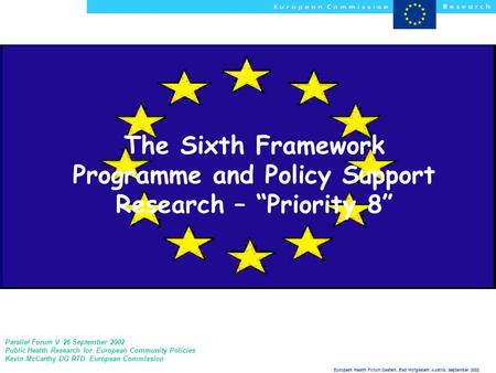 "European Health Forum Gastein, Bad Hofgastein, Austria, September 2002 The Sixth Framework Programme and Policy Support Research – ""Priority 8"" Parallel."