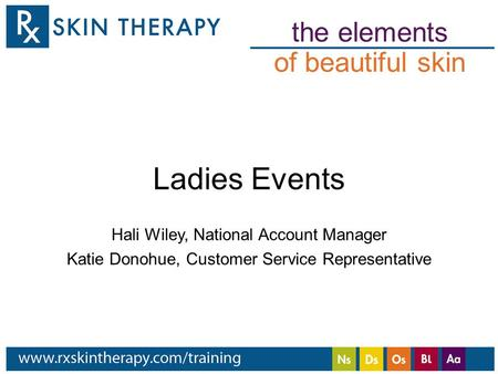 The elements of beautiful skin Ladies Events Hali Wiley, National Account Manager Katie Donohue, Customer Service Representative.