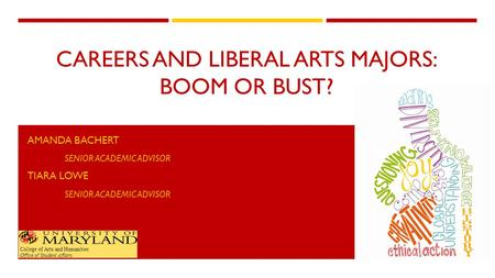 CAREERS AND LIBERAL ARTS MAJORS: BOOM OR BUST? AMANDA BACHERT SENIOR ACADEMIC ADVISOR TIARA LOWE SENIOR ACADEMIC ADVISOR College of Arts and Humanities.