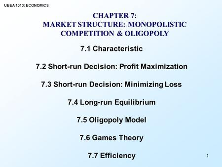 UBEA 1013: ECONOMICS 1 CHAPTER 7: MARKET STRUCTURE: MONOPOLISTIC COMPETITION & OLIGOPOLY 7.1 Characteristic 7.2 Short-run Decision: Profit Maximization.