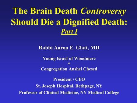The Brain Death Controversy Should Die a Dignified Death: Part I Rabbi Aaron E. Glatt, MD Young Israel of Woodmere & Congregation Anshei Chesed President.