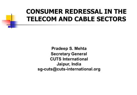 Pradeep S. Mehta Secretary General CUTS International Jaipur, India CONSUMER REDRESSAL IN THE TELECOM AND CABLE SECTORS.