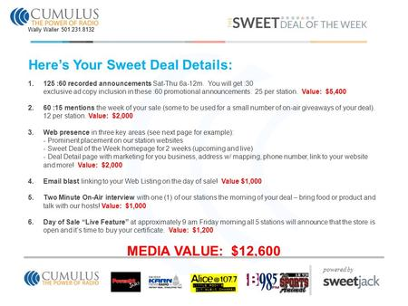 Here's Your Sweet Deal Details: 1.125 :60 recorded announcements Sat-Thu 6a-12m. You will get :30 exclusive ad copy inclusion in these :60 promotional.
