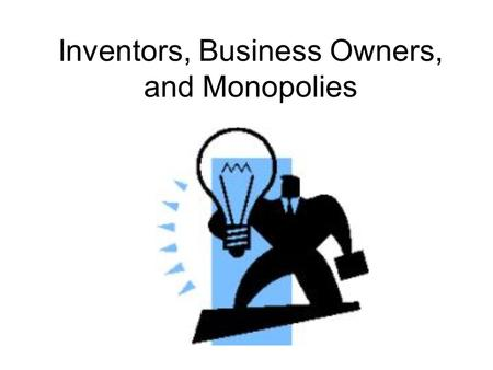 Inventors, Business Owners, and Monopolies