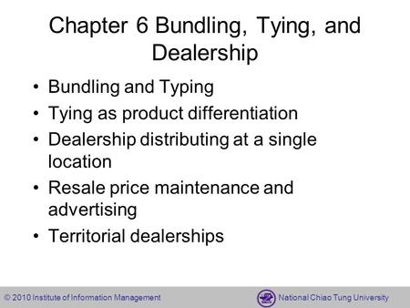 © 2010 Institute of Information Management National Chiao Tung University Chapter 6 Bundling, Tying, and Dealership Bundling and Typing Tying as product.