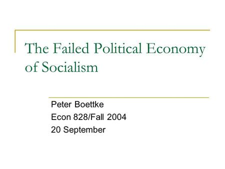 The Failed Political Economy of Socialism Peter Boettke Econ 828/Fall 2004 20 September.