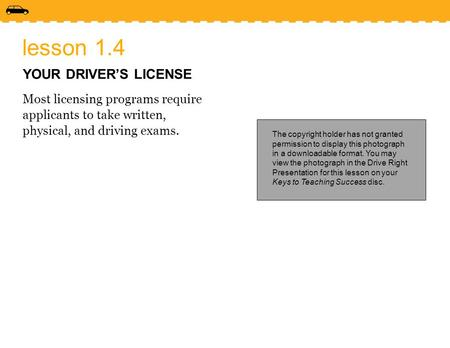 Lesson 1.4 YOUR DRIVER'S LICENSE Most licensing programs require applicants to take written, physical, and driving exams. The copyright holder has not.