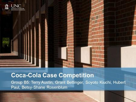 Coca-Cola Case Competition Group B5: Terry Austin, Grant Bettinger, Soyoto Kiuchi, Hubert Paul, Betsy-Shane Rosenblum.