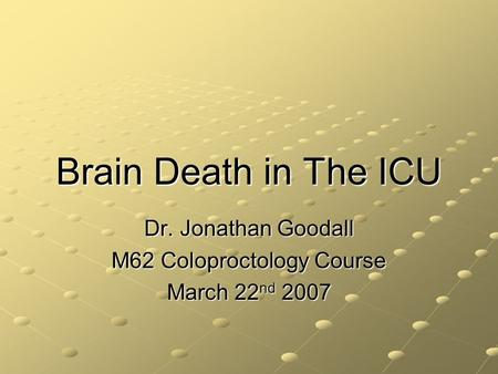Brain Death in The ICU Dr. Jonathan Goodall M62 Coloproctology Course March 22 nd 2007.