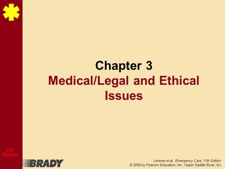 Limmer et al., Emergency Care, 11th Edition © 2009 by Pearson Education, Inc., Upper Saddle River, NJ DOT Directory Chapter 3 Medical/Legal and Ethical.