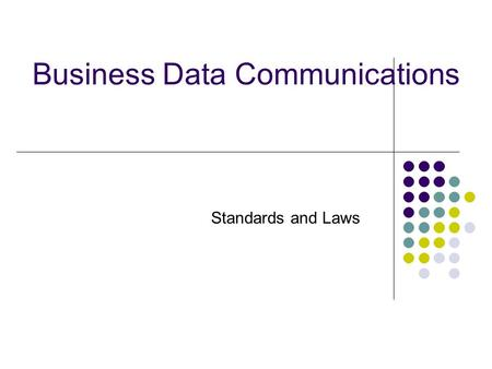 Business Data Communications Standards and Laws. What are Standards? Documented agreements Technical specifications or other precise criteria to be used.