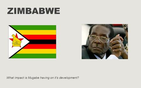 ZIMBABWE What impact is Mugabe having on it's development?