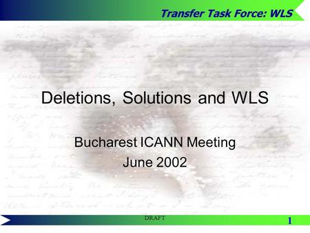 Transfer Task Force: WLS 1 DRAFT Deletions, Solutions and WLS Bucharest ICANN Meeting June 2002.
