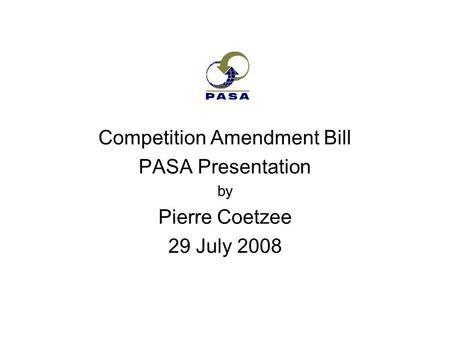 Competition Amendment Bill PASA Presentation by Pierre Coetzee 29 July 2008.