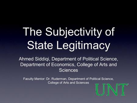 The Subjectivity of State Legitimacy Ahmed Siddiqi, Department of Political Science, Department of Economics, College of Arts and Sciences Faculty Mentor: