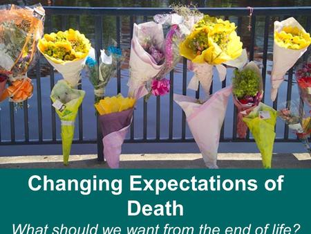 Changing Expectations of Death What should we want from the end of life? Cumberland Lodge 23 rd – 25 th November 2012.