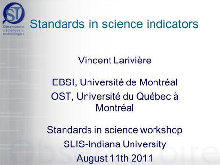 Standards in science indicators Vincent Larivière EBSI, Université de Montréal OST, Université du Québec à Montréal Standards in science workshop SLIS-Indiana.