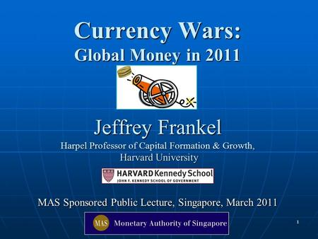 1 Currency Wars: Global Money <strong>in</strong> 2011 Jeffrey Frankel Harpel Professor of Capital Formation & Growth, Harvard University MAS Sponsored Public Lecture,