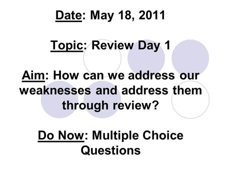 Date: May 18, 2011 Topic: Review Day 1 Aim: How can we address our weaknesses and address them through review? Do Now: Multiple Choice Questions.
